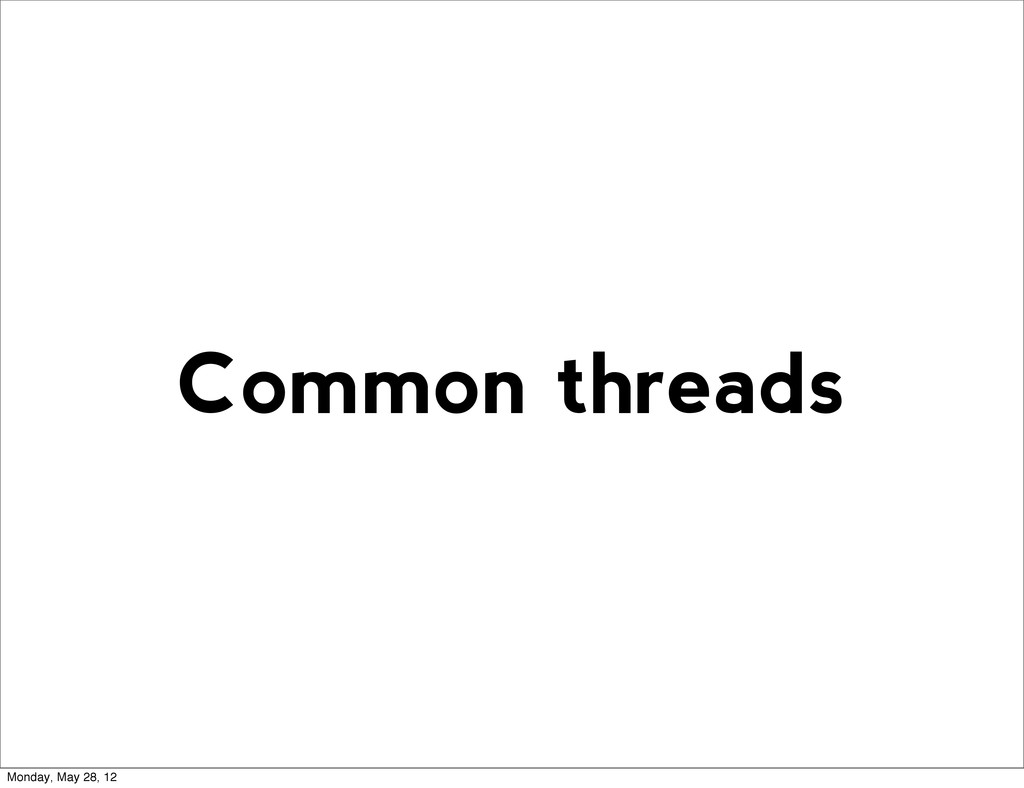 Common threads Monday, May 28, 12