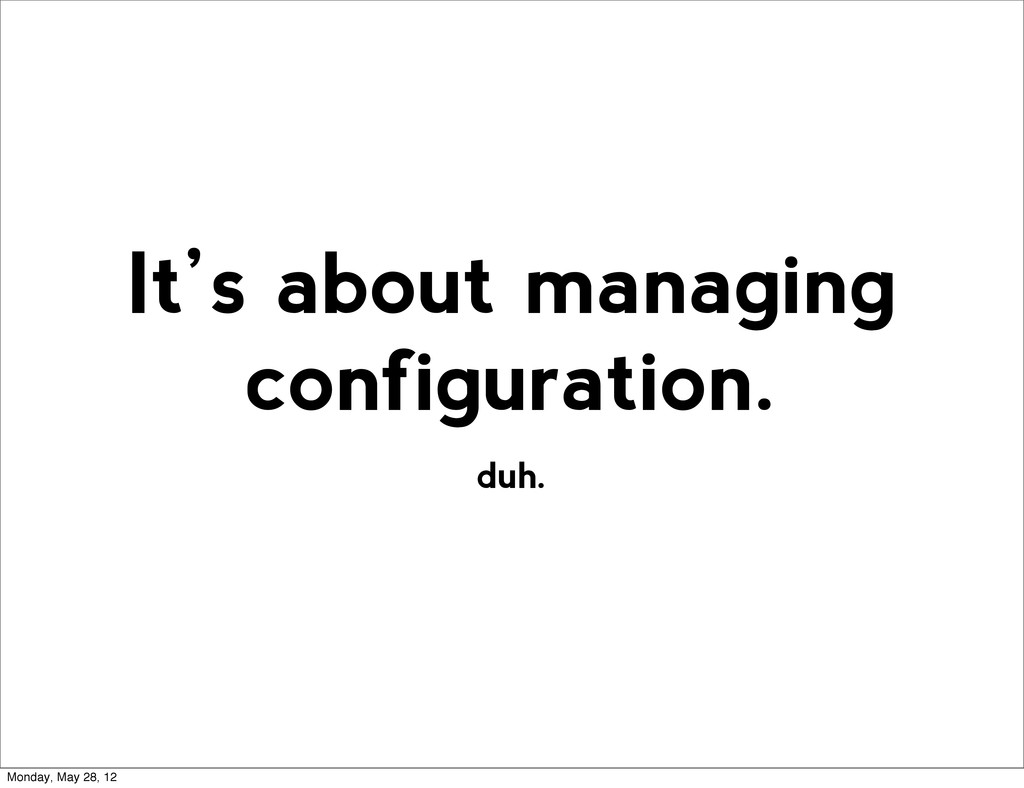duh. It's about managing configuration. Monday,...