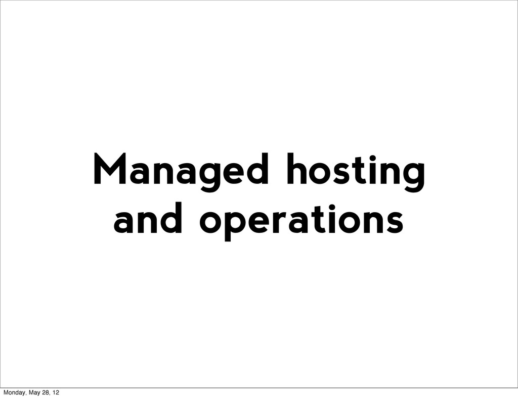 Managed hosting and operations Monday, May 28, ...