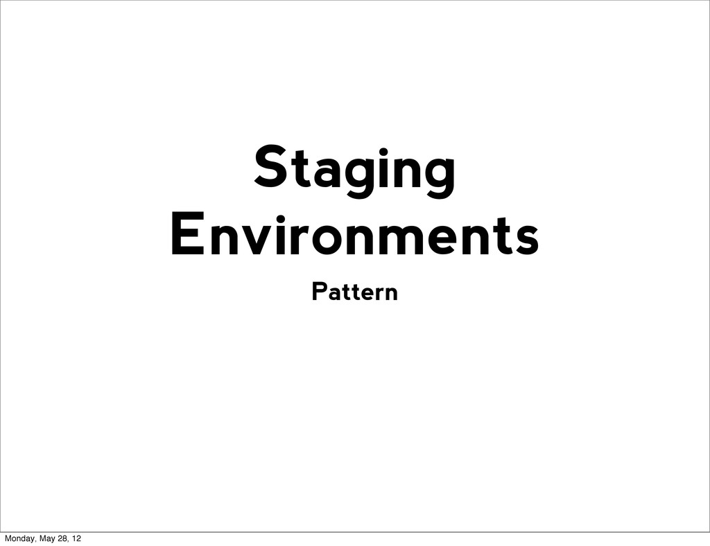 Pattern Staging Environments Monday, May 28, 12