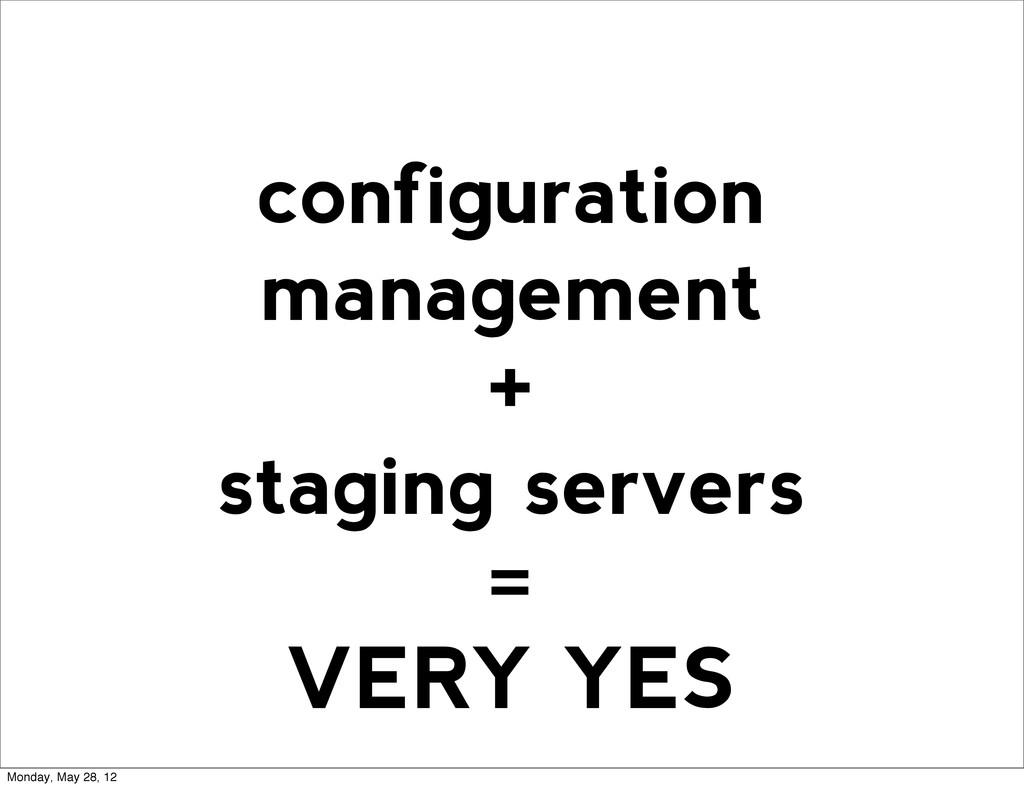 configuration management + staging servers = VE...