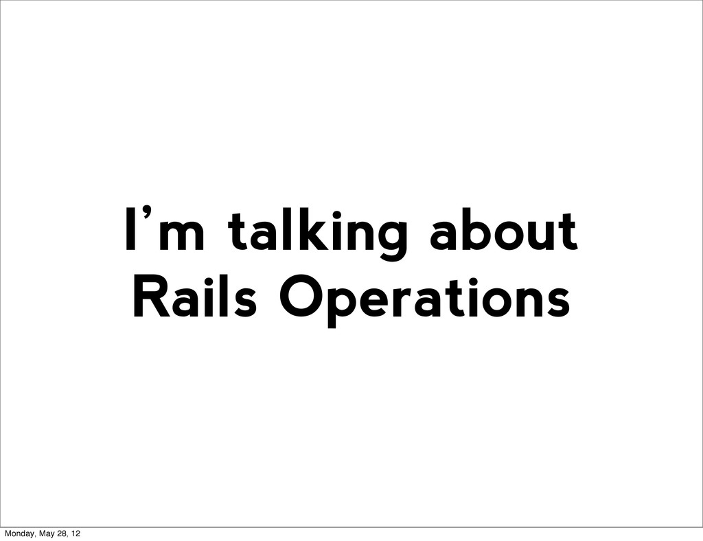 I'm talking about Rails Operations Monday, May ...