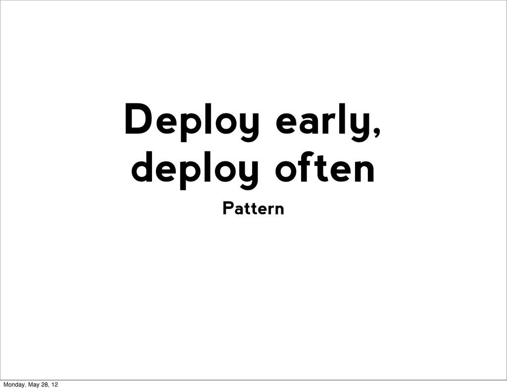 Pattern Deploy early, deploy often Monday, May ...