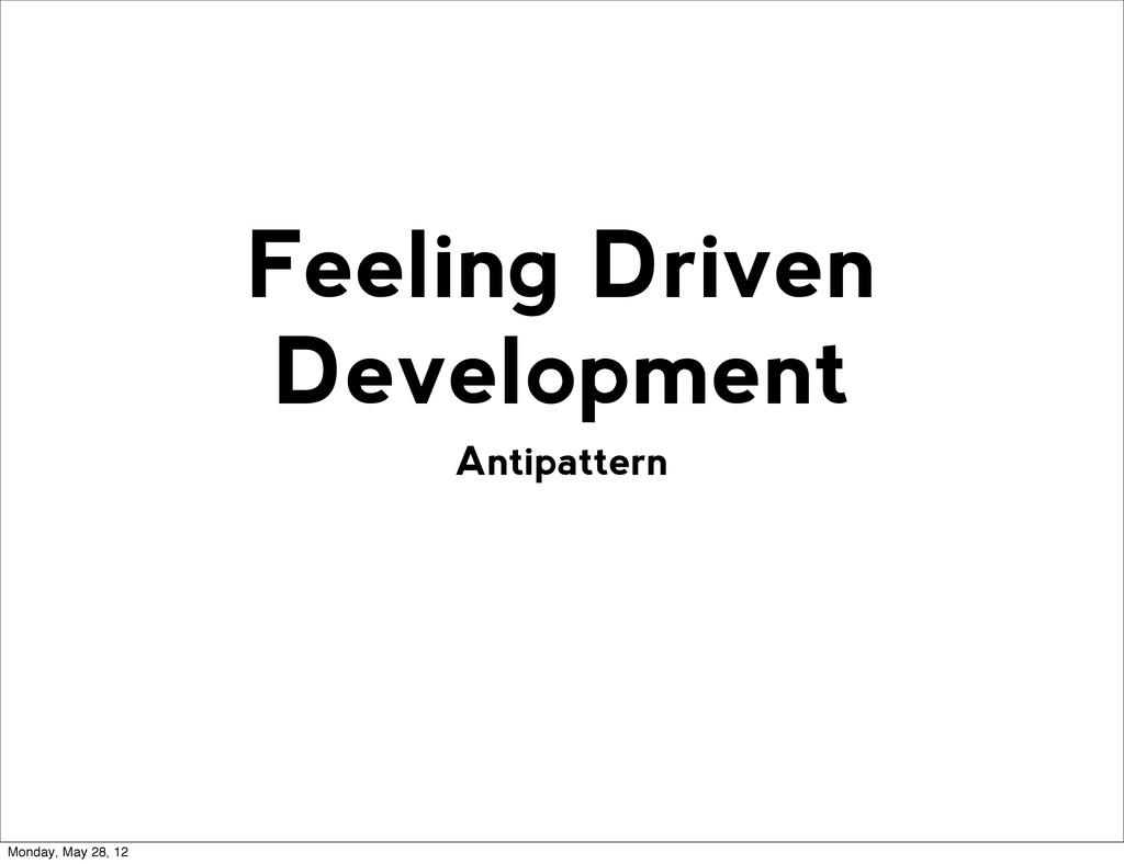 Antipattern Feeling Driven Development Monday, ...