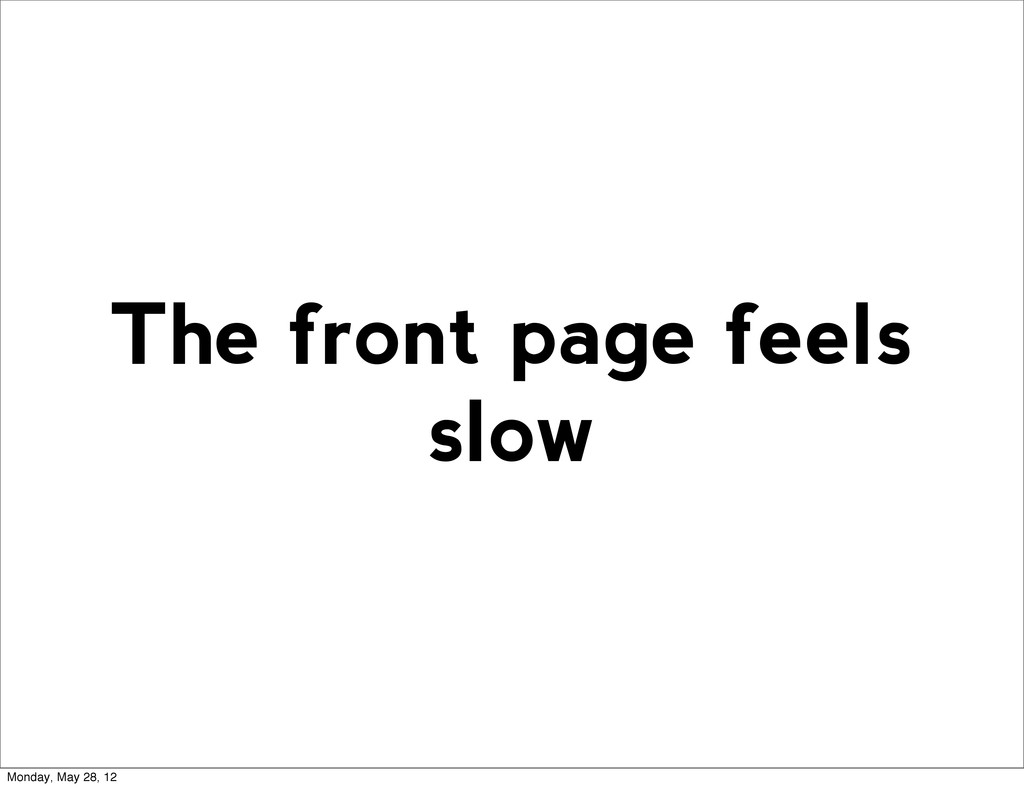 The front page feels slow Monday, May 28, 12