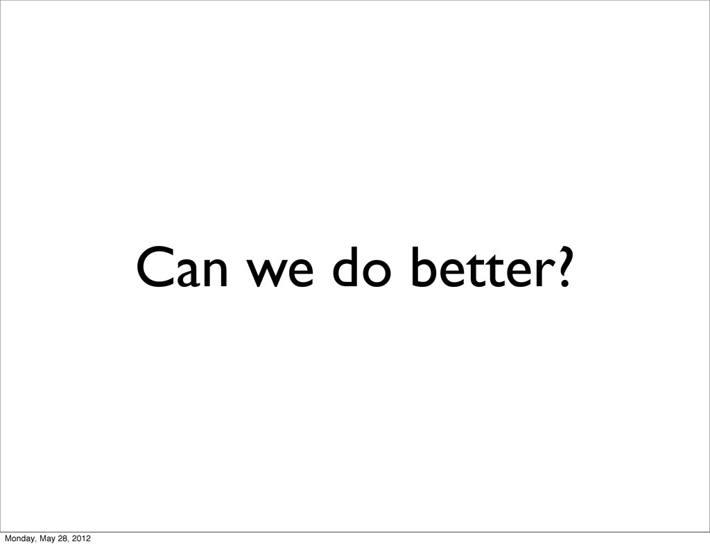 Can we do better? Monday, May 28, 2012