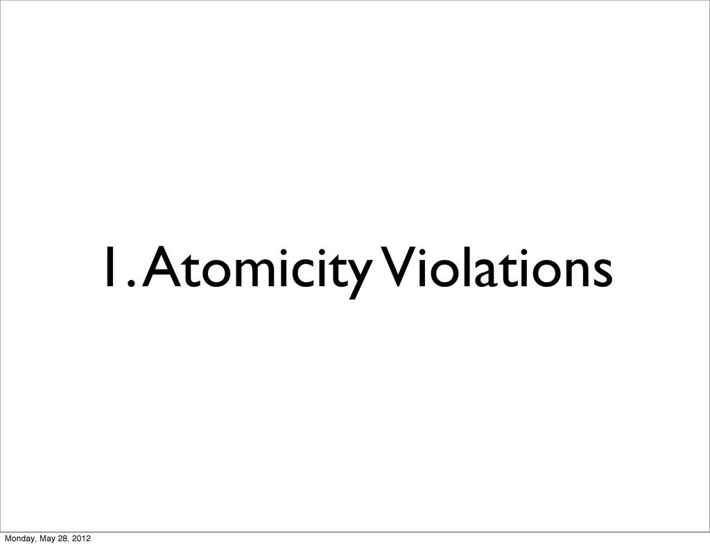 1. Atomicity Violations Monday, May 28, 2012
