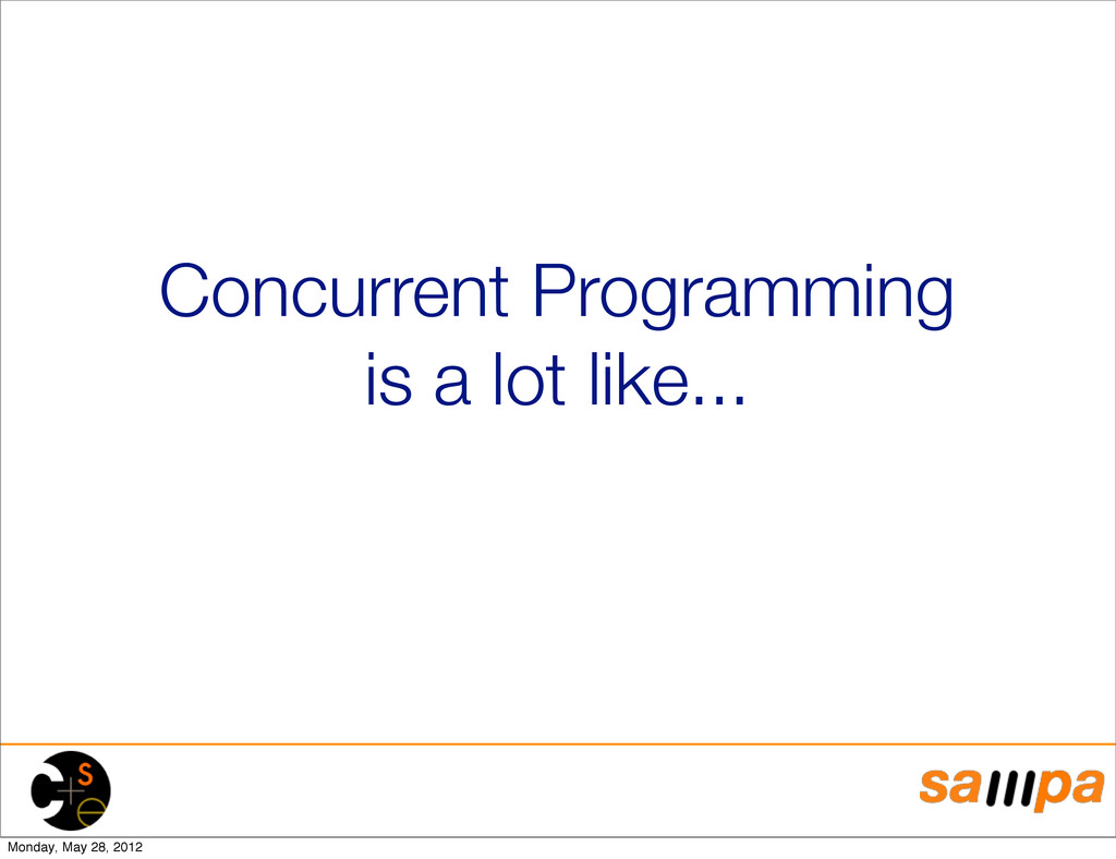 Concurrent Programming is a lot like... Monday,...