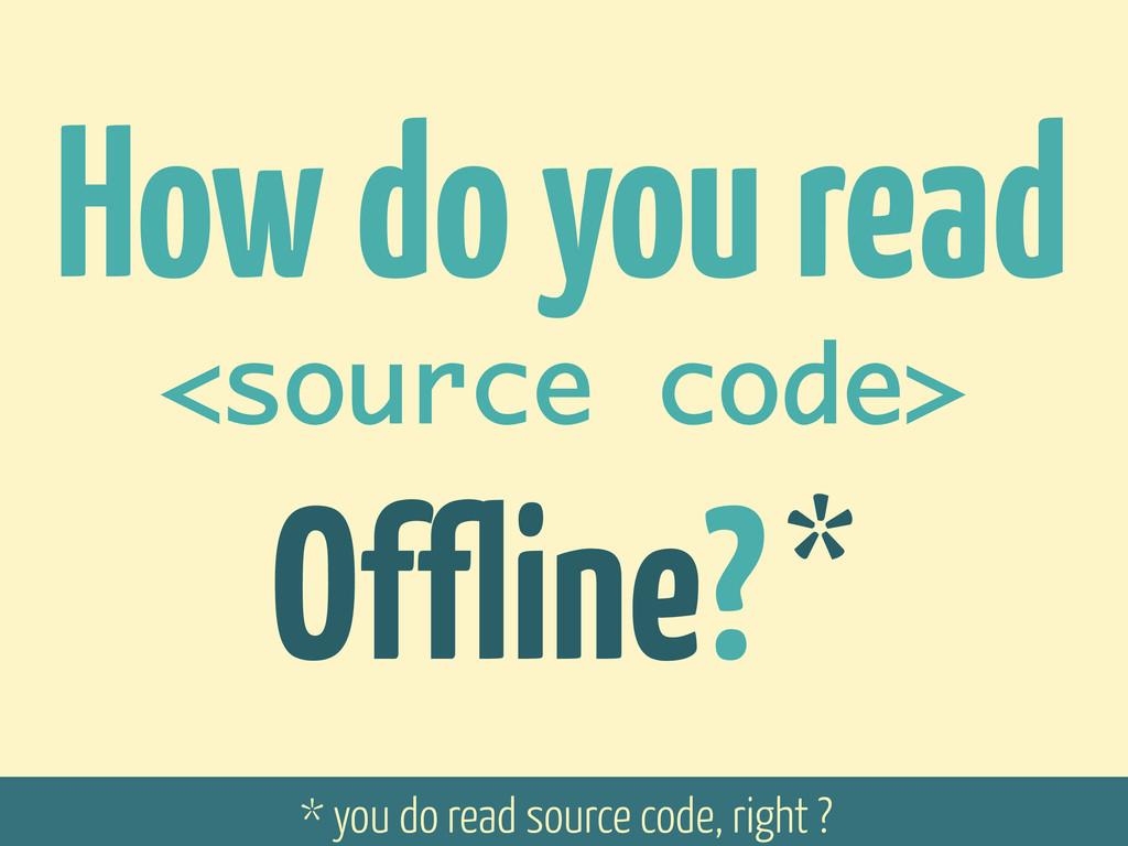 How do you read <source code> Offline? * * you ...
