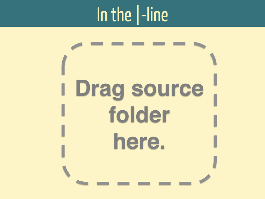 In the  -line Drag source folder ! here.!