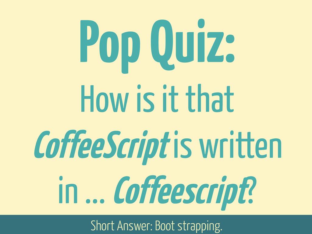 Pop Quiz: How is it that CoffeeScript is writte...