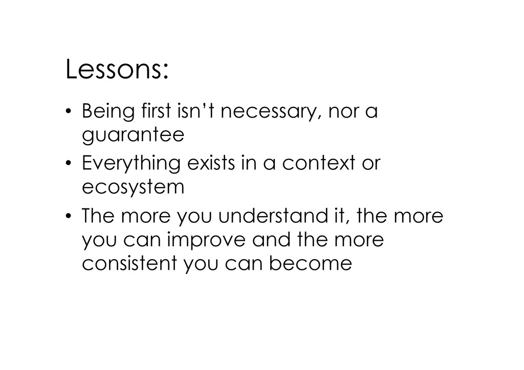Lessons: • Being first isn't necessary, nor a ...
