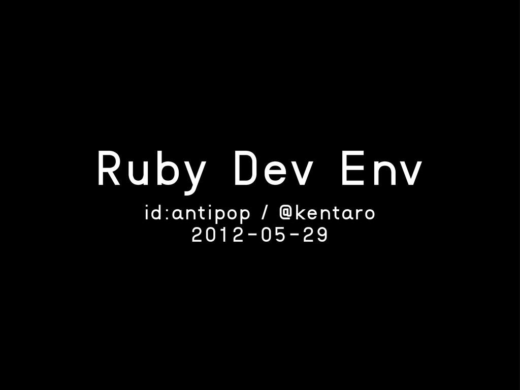 Ruby Dev Env id:antipop / @kentaro 2012-05-29