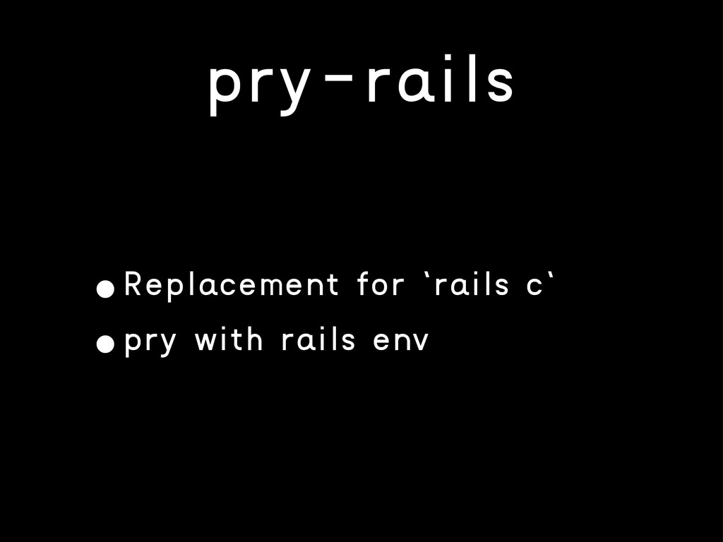 pry-rails •Replacement for `rails c` •pry with ...