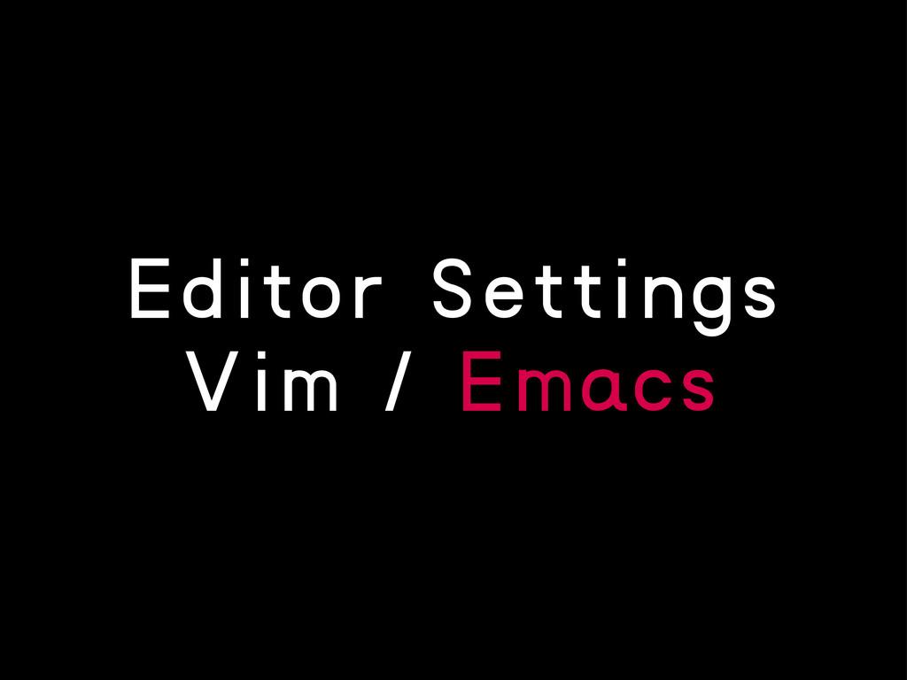 Editor Settings Vim / Emacs