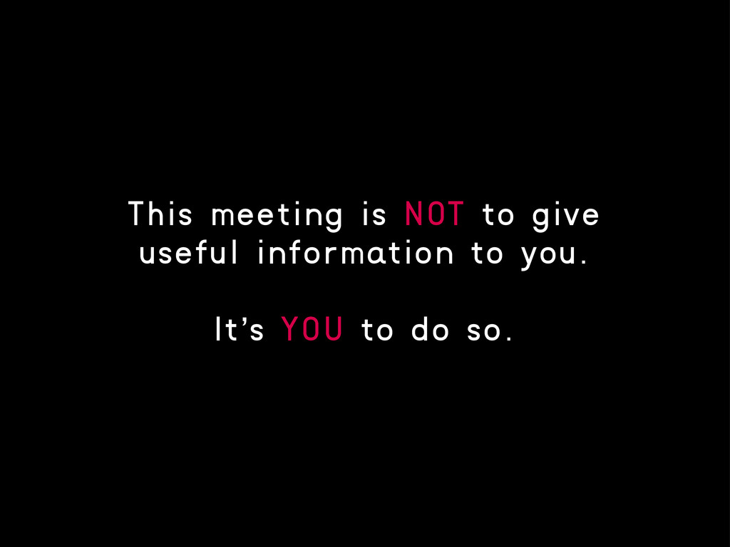 This meeting is NOT to give useful information ...