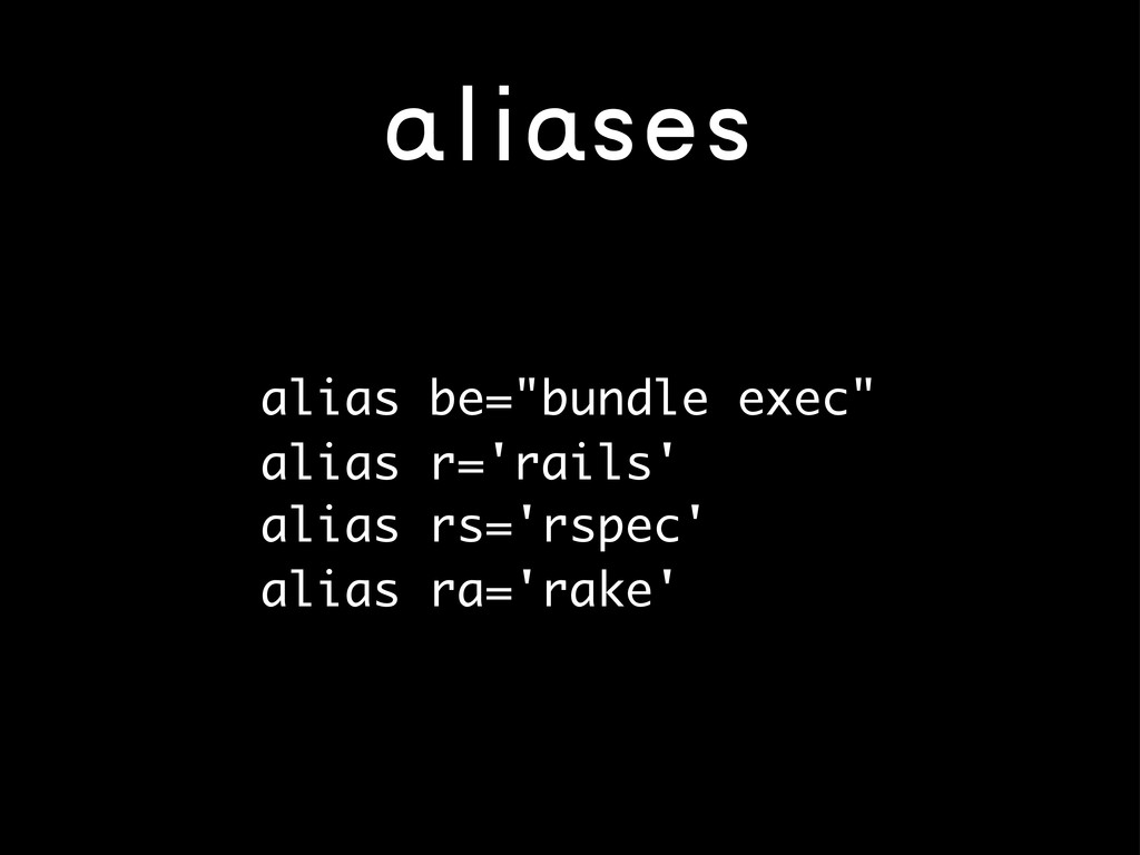 """aliases alias be=""""bundle exec"""" alias r='rails' ..."""