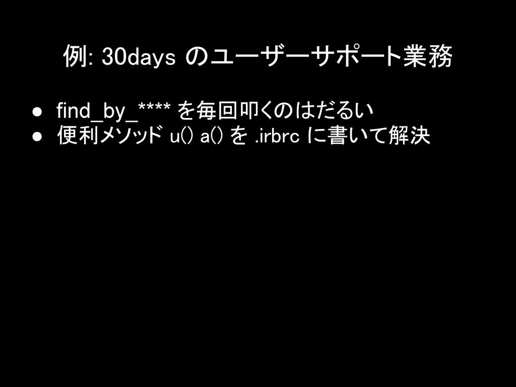 例: 30days のユーザーサポート業務 ● find_by_**** を毎回叩くのはだるい...
