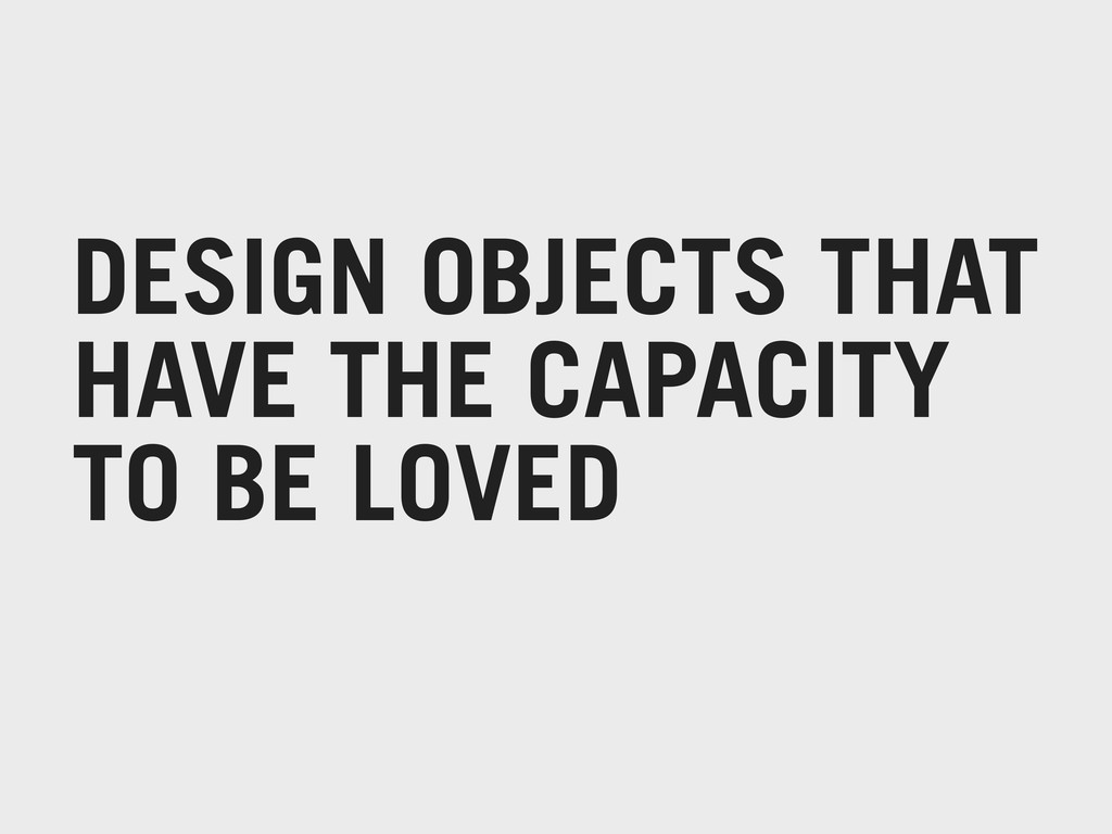 DESIGN OBJECTS THAT HAVE THE CAPACITY TO BE LOV...