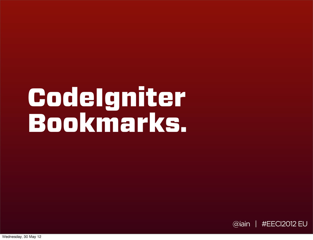 @iain | #EECI2012 EU CodeIgniter Bookmarks. Wed...