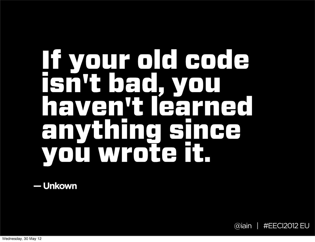 If your old code isn't bad, you haven't learned...