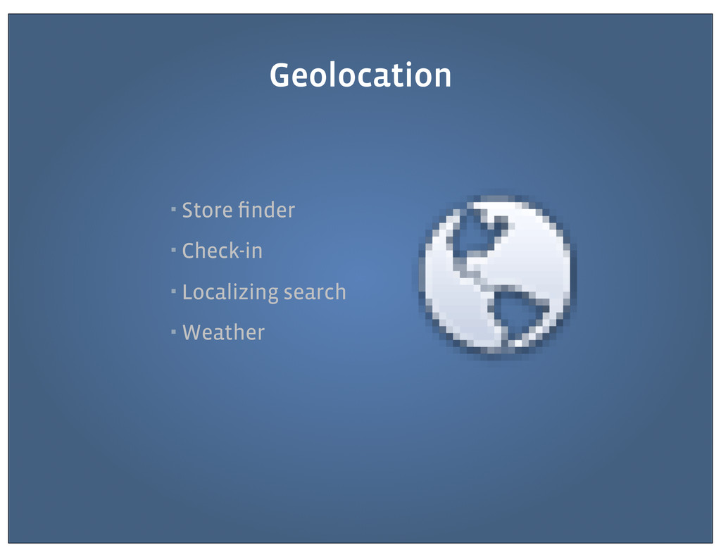 ▪ Store finder ▪ Check-in ▪ Localizing search ▪ ...