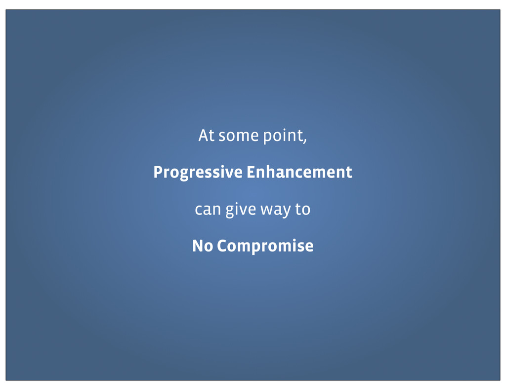 At some point, Progressive Enhancement can give...