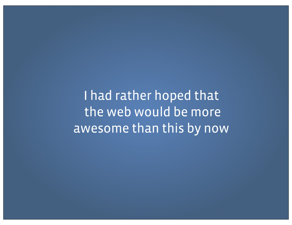 I had rather hoped that the web would be more a...
