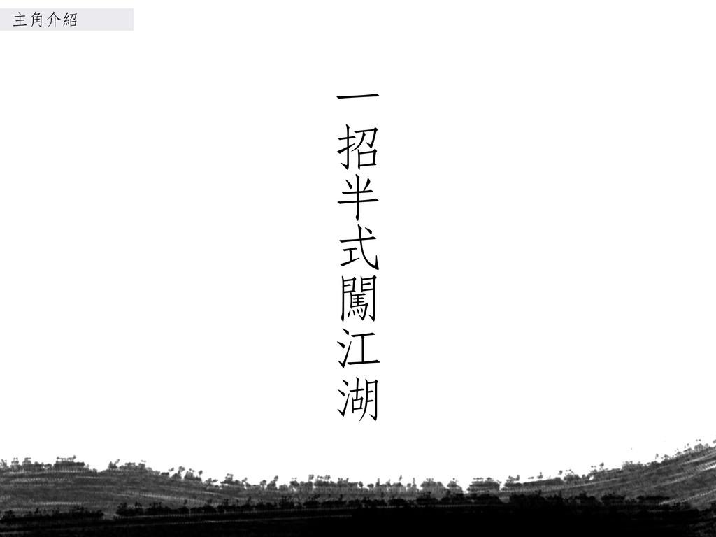 ㆒㈠㊀一 招 半 式 闖 江 湖 主角介紹