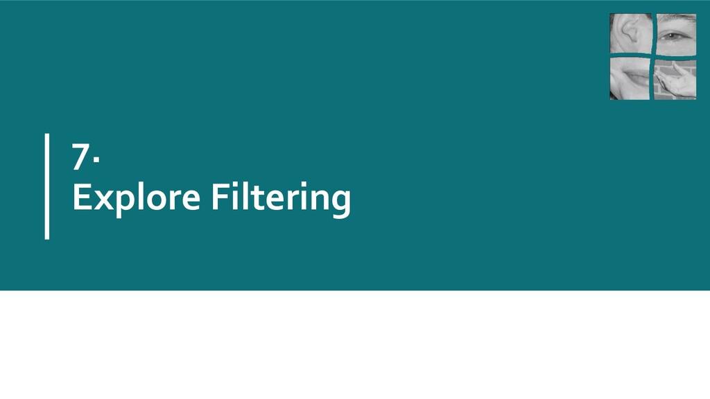 7. Explore Filtering