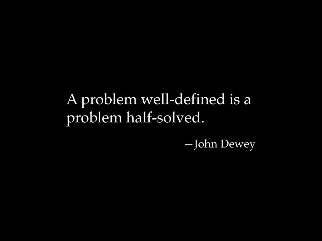 A problem well-defined is a problem half-solved...