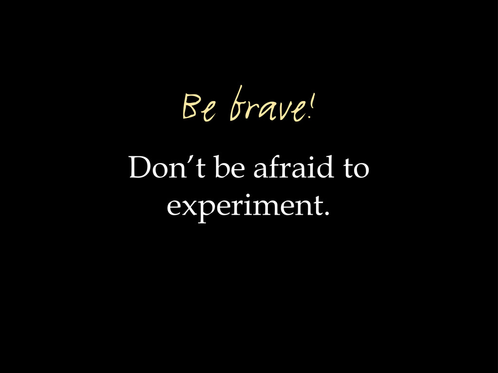 Don't be afraid to experiment. Be brave!