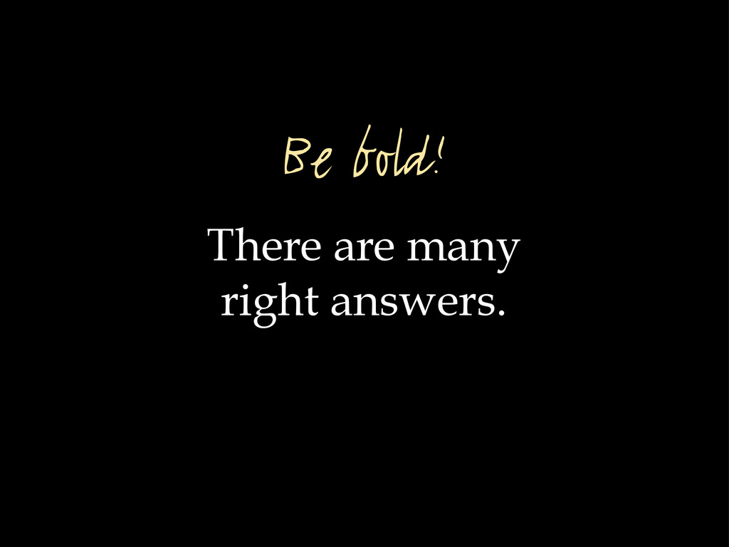 There are many right answers. Be bold!