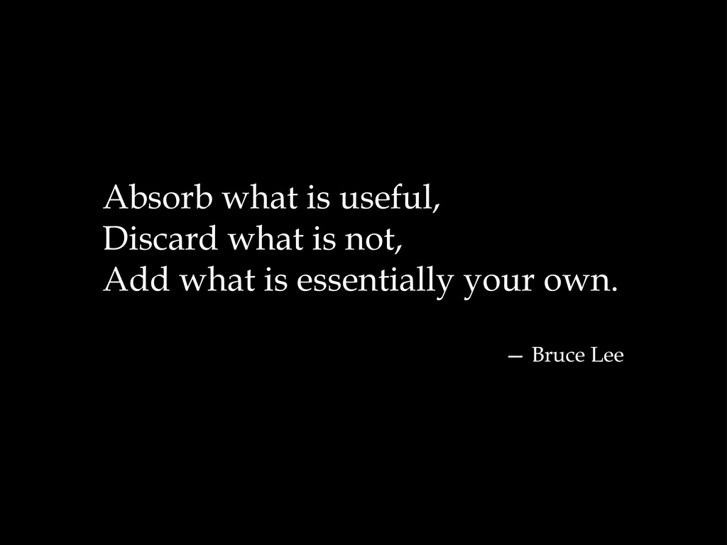 Absorb what is useful, Discard what is not, Add...