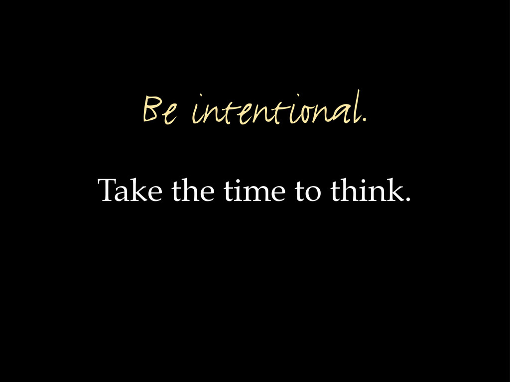 Take the time to think. Be intentional.