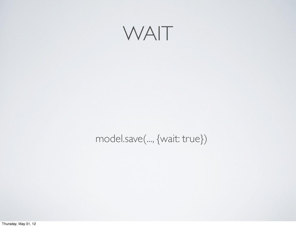 WAIT model.save(..., {wait: true}) Thursday, Ma...