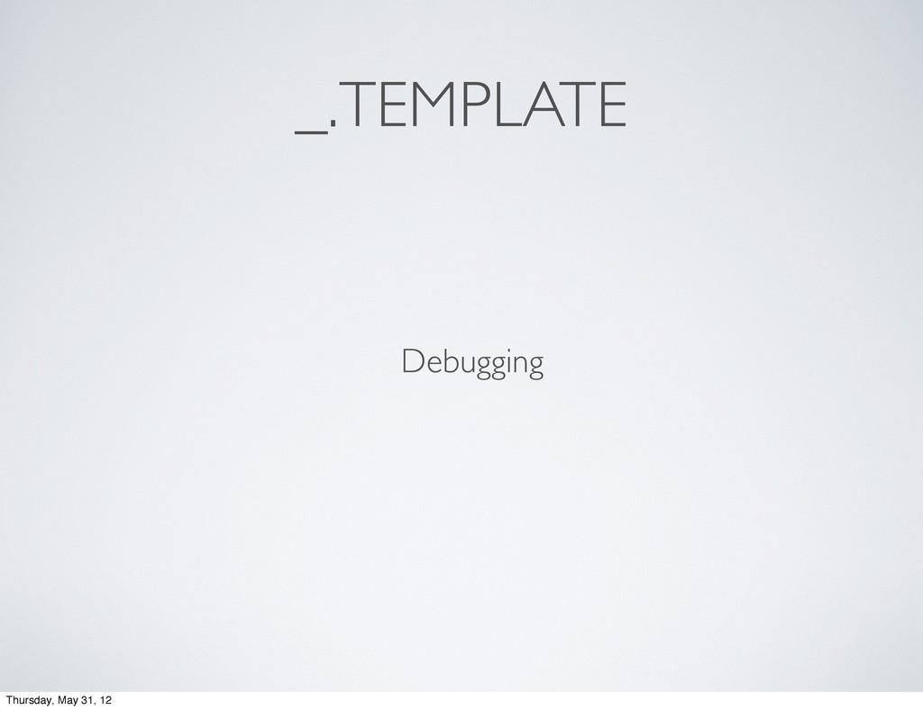 _.TEMPLATE Debugging Thursday, May 31, 12