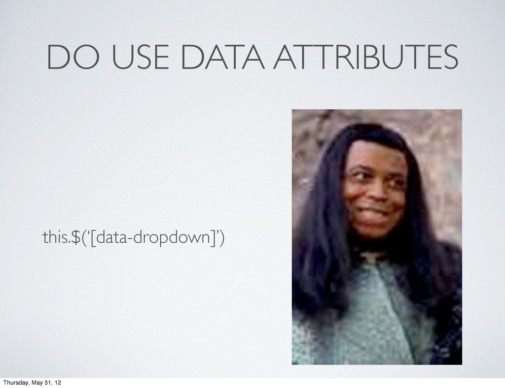 DO USE DATA ATTRIBUTES this.$('[data-dropdown]'...