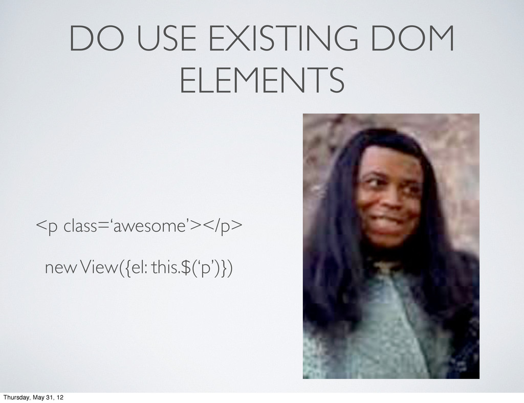 DO USE EXISTING DOM ELEMENTS <p class='awesome'...
