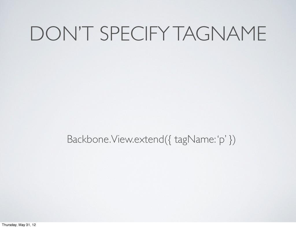 DON'T SPECIFY TAGNAME Backbone.View.extend({ ta...