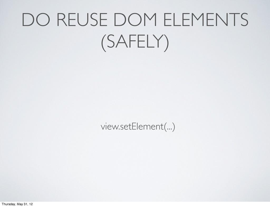 DO REUSE DOM ELEMENTS (SAFELY) view.setElement(...