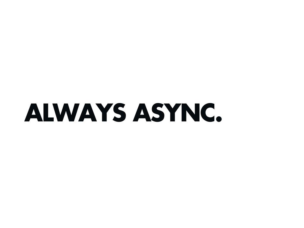 ALWAYS ASYNC.