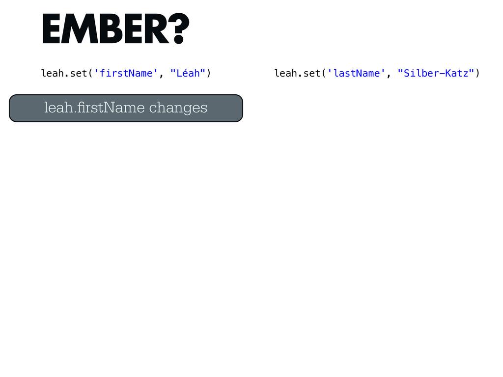 EMBER? leah. rstName changes leah.set('firstNam...