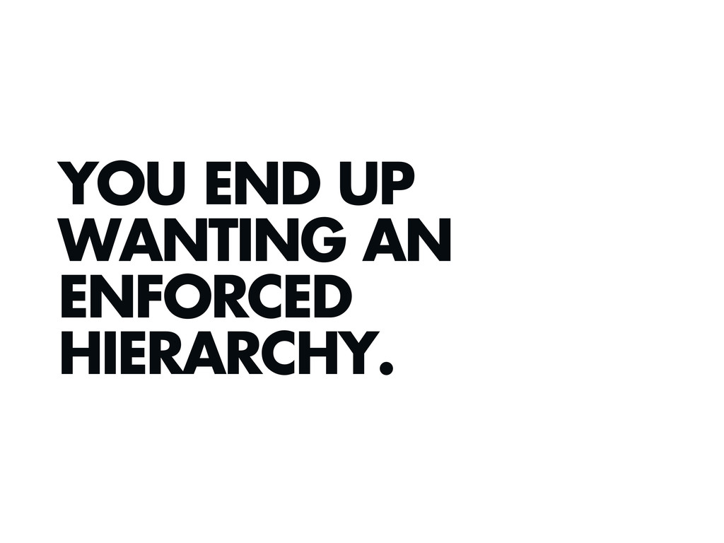 YOU END UP WANTING AN ENFORCED HIERARCHY.