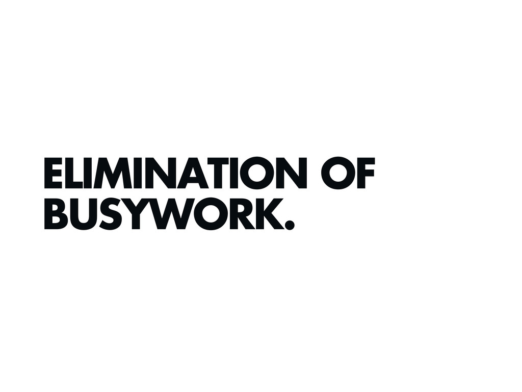 ELIMINATION OF BUSYWORK.