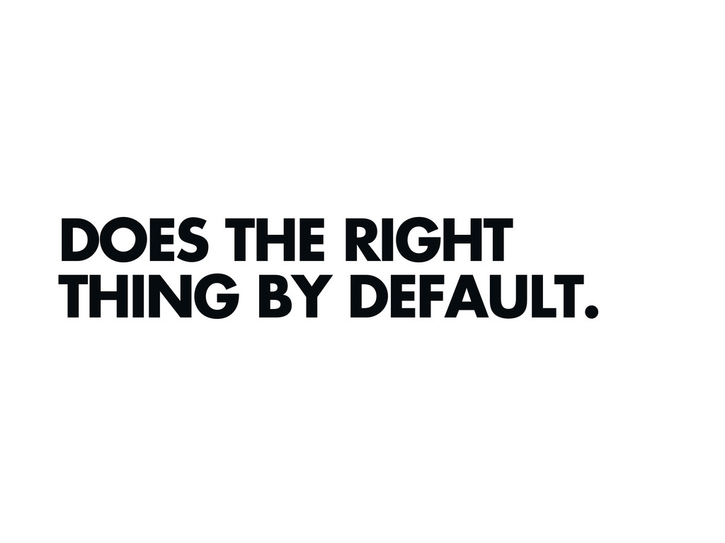 DOES THE RIGHT THING BY DEFAULT.
