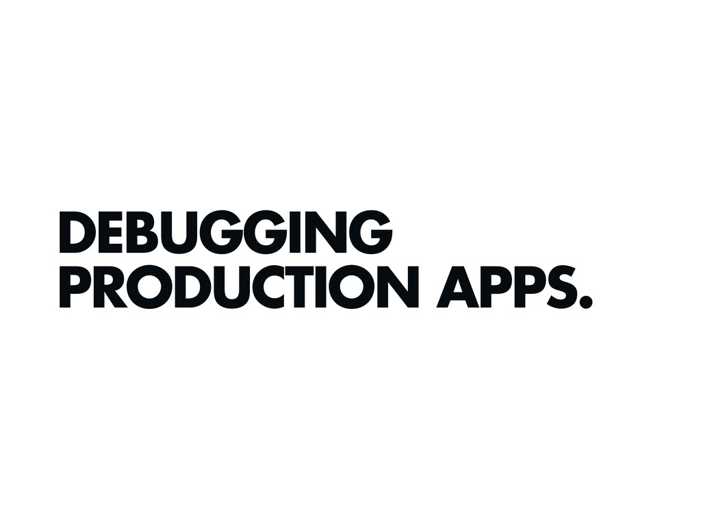 DEBUGGING PRODUCTION APPS.