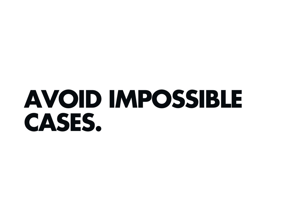 AVOID IMPOSSIBLE CASES.