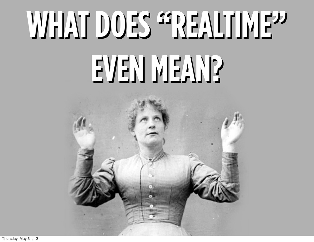 "WHAT DOES ""REALTIME"" EVEN MEAN? WHAT DOES ""REAL..."