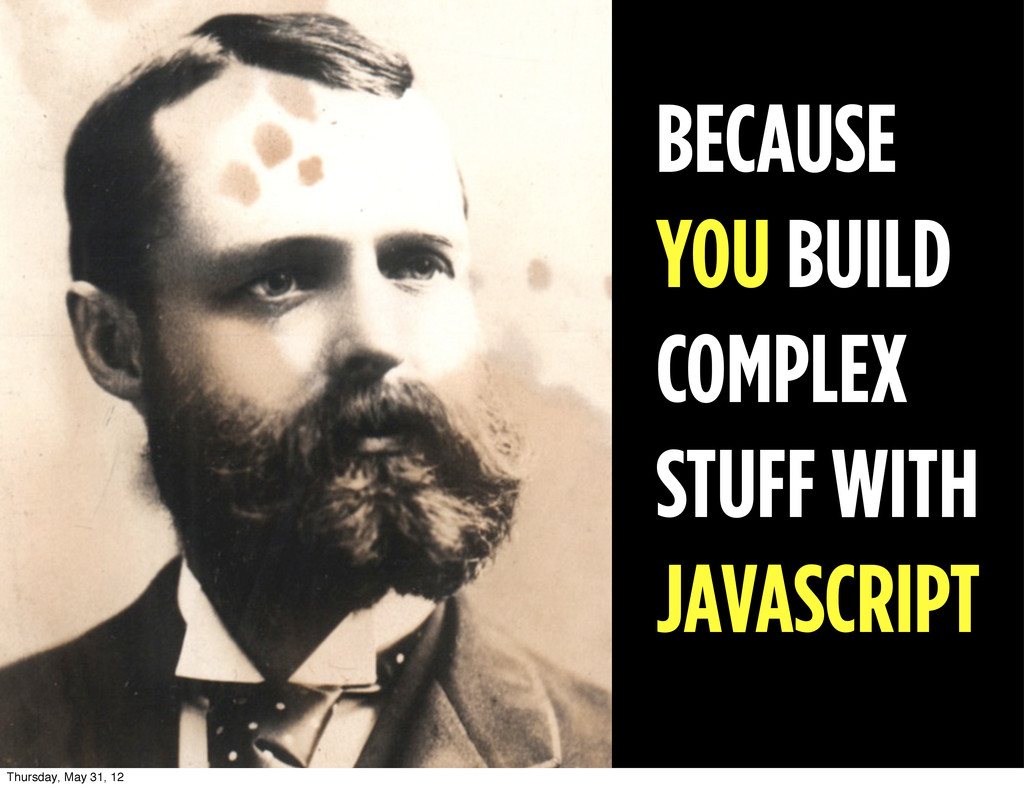 BECAUSE YOU BUILD COMPLEX STUFF WITH JAVASCRIPT...